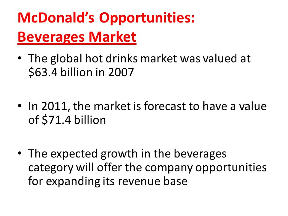 McDonalds Opportunities: Beverages Market The global hot drinks market was valued at $63.4 billion in 2007 In 2011, the market is forecast to have a v