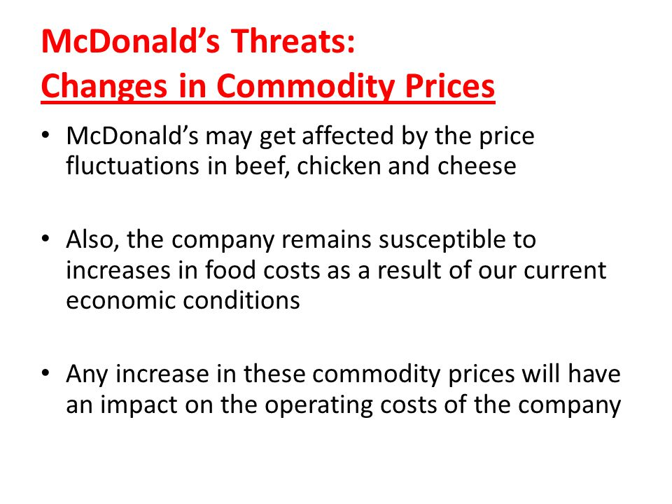 McDonalds Threats: Changes in Commodity Prices McDonalds may get affected by the price fluctuations in beef, chicken and cheese Also, the company rema