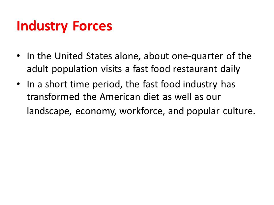 Industry Forces In the United States alone, about one-quarter of the adult population visits a fast food restaurant daily In a short time period, the