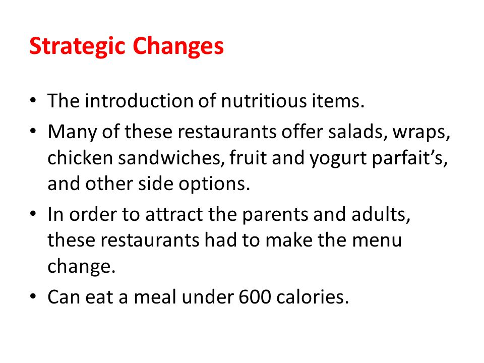 Strategic Changes The introduction of nutritious items. Many of these restaurants offer salads, wraps, chicken sandwiches, fruit and yogurt parfaits,
