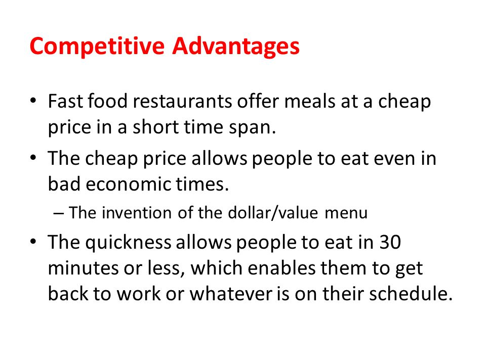 Competitive Advantages Fast food restaurants offer meals at a cheap price in a short time span. The cheap price allows people to eat even in bad econo