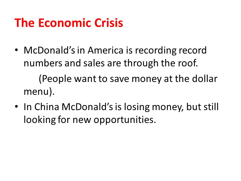 The Economic Crisis McDonalds in America is recording record numbers and sales are through the roof. (People want to save money at the dollar menu). I