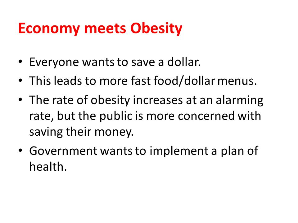 Economy meets Obesity Everyone wants to save a dollar. This leads to more fast food/dollar menus. The rate of obesity increases at an alarming rate, b