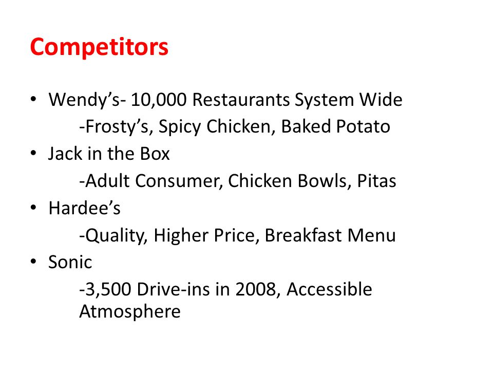 Competitors Wendys- 10,000 Restaurants System Wide -Frostys, Spicy Chicken, Baked Potato Jack in the Box -Adult Consumer, Chicken Bowls, Pitas Hardees