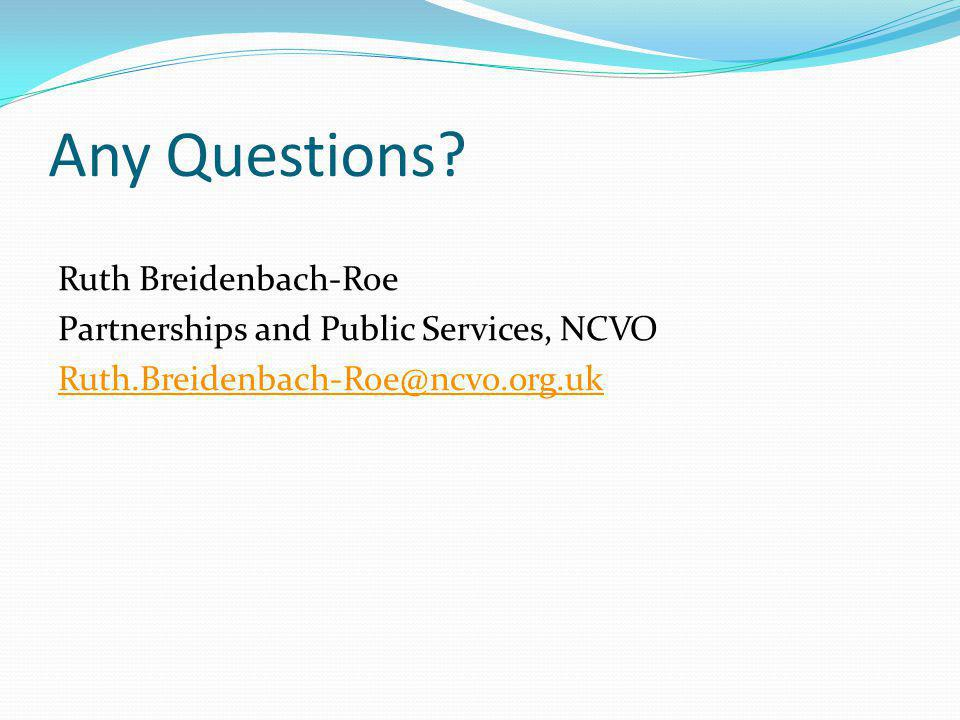 Any Questions? Ruth Breidenbach-Roe Partnerships and Public Services, NCVO Ruth.Breidenbach-Roe@ncvo.org.uk