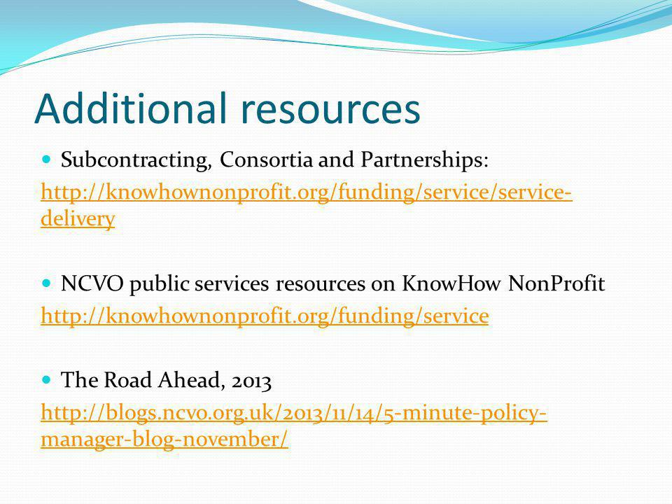 Additional resources Subcontracting, Consortia and Partnerships: http://knowhownonprofit.org/funding/service/service- delivery NCVO public services resources on KnowHow NonProfit http://knowhownonprofit.org/funding/service The Road Ahead, 2013 http://blogs.ncvo.org.uk/2013/11/14/5-minute-policy- manager-blog-november/
