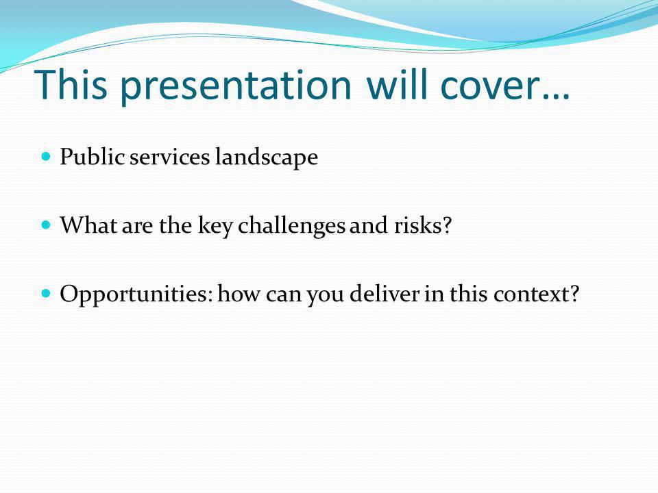 This presentation will cover… Public services landscape What are the key challenges and risks? Opportunities: how can you deliver in this context?