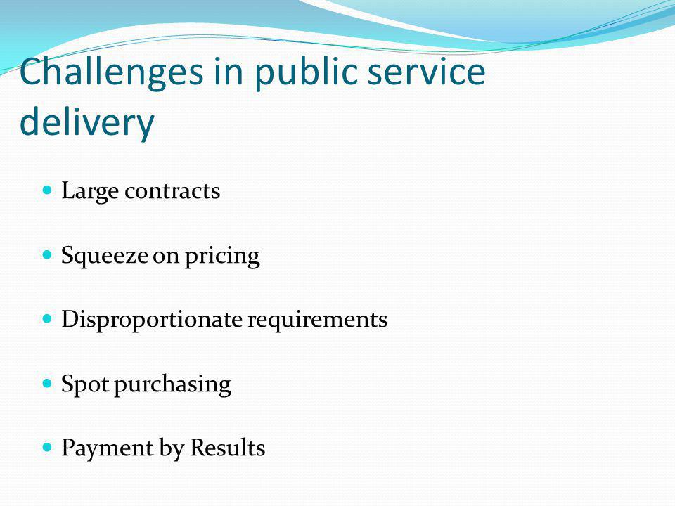 Challenges in public service delivery Large contracts Squeeze on pricing Disproportionate requirements Spot purchasing Payment by Results