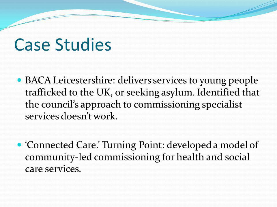 Case Studies BACA Leicestershire: delivers services to young people trafficked to the UK, or seeking asylum.