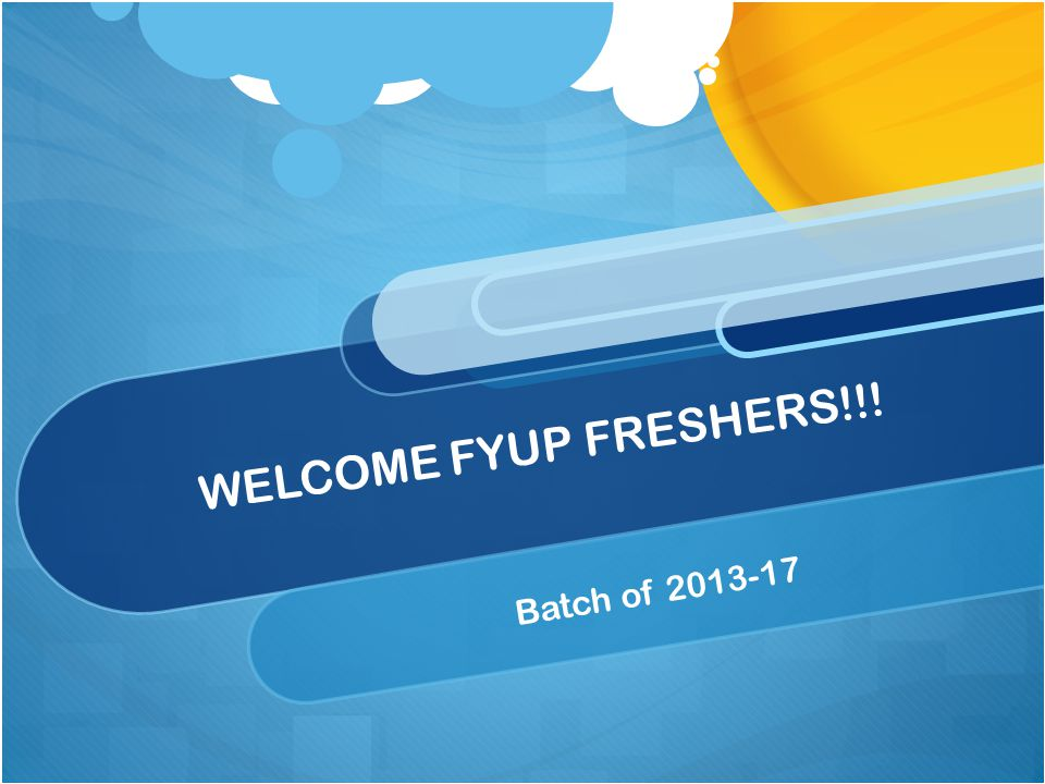 WELCOME FYUP FRESHERS!!! Batch of 2013-17