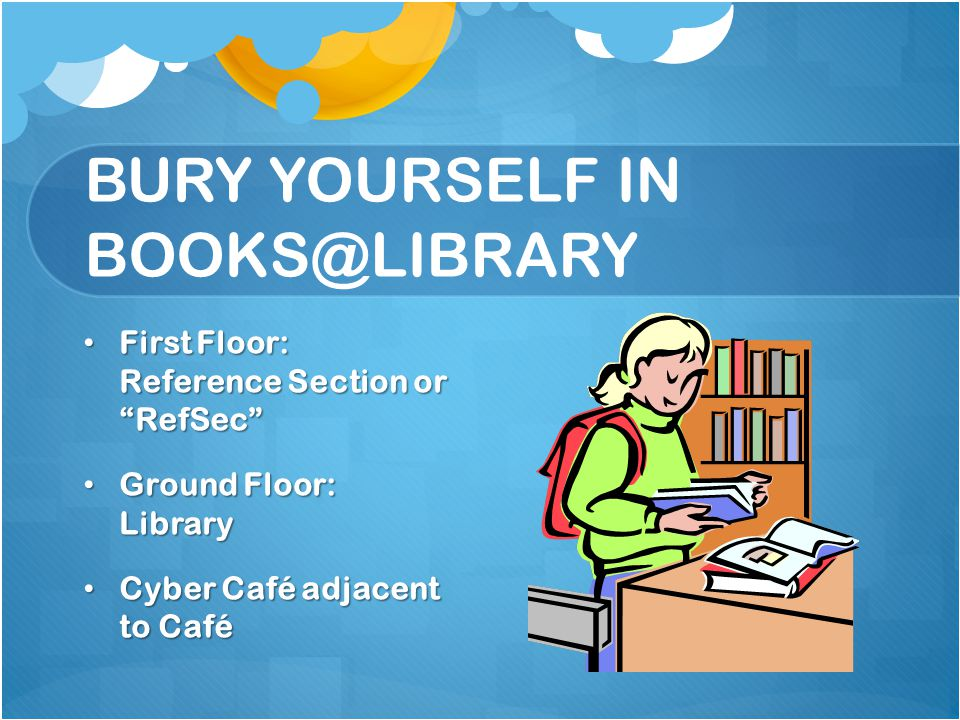 BURY YOURSELF IN BOOKS@LIBRARY First Floor: Reference Section or RefSec First Floor: Reference Section or RefSec Ground Floor: Library Ground Floor: L