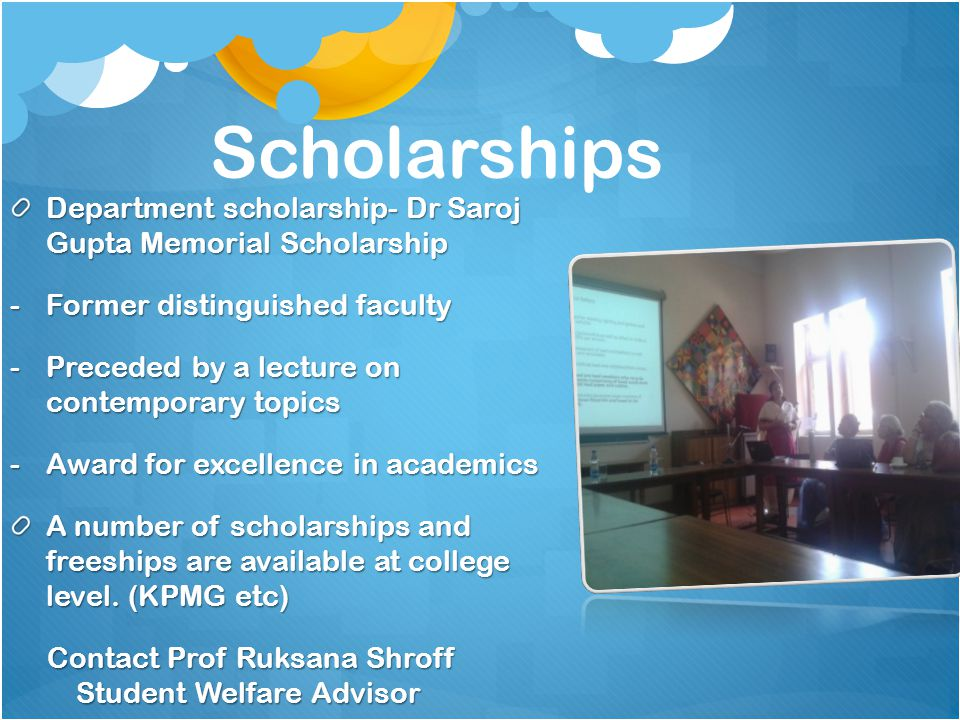 Scholarships Department scholarship- Dr Saroj Gupta Memorial Scholarship -Former distinguished faculty -Preceded by a lecture on contemporary topics -