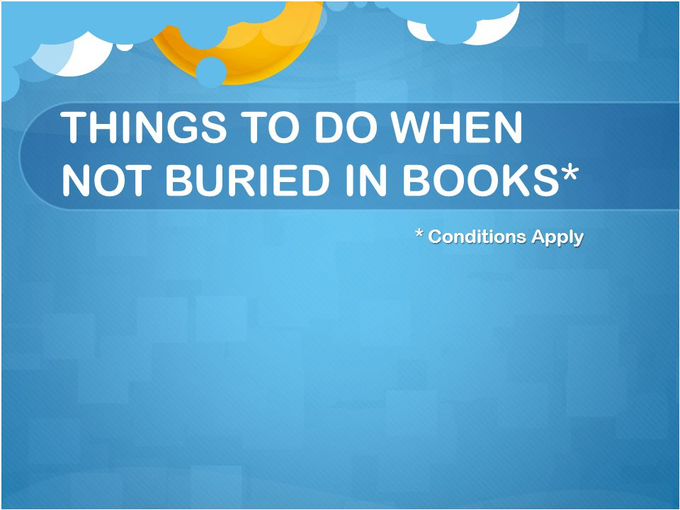THINGS TO DO WHEN NOT BURIED IN BOOKS* * Conditions Apply