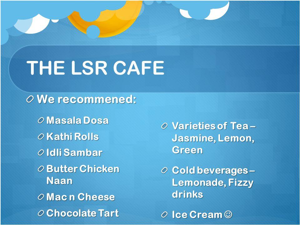 THE LSR CAFE We recommened: Masala Dosa Kathi Rolls Idli Sambar Butter Chicken Naan Mac n Cheese Chocolate Tart Varieties of Tea – Jasmine, Lemon, Gre