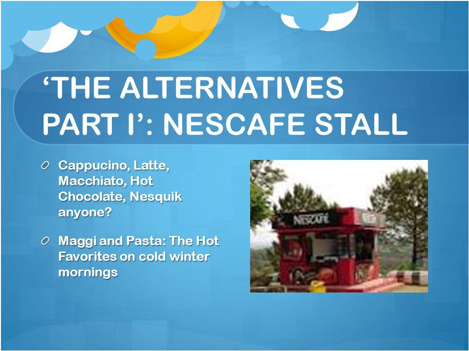 THE ALTERNATIVES PART I: NESCAFE STALL Cappucino, Latte, Macchiato, Hot Chocolate, Nesquik anyone? Maggi and Pasta: The Hot Favorites on cold winter m