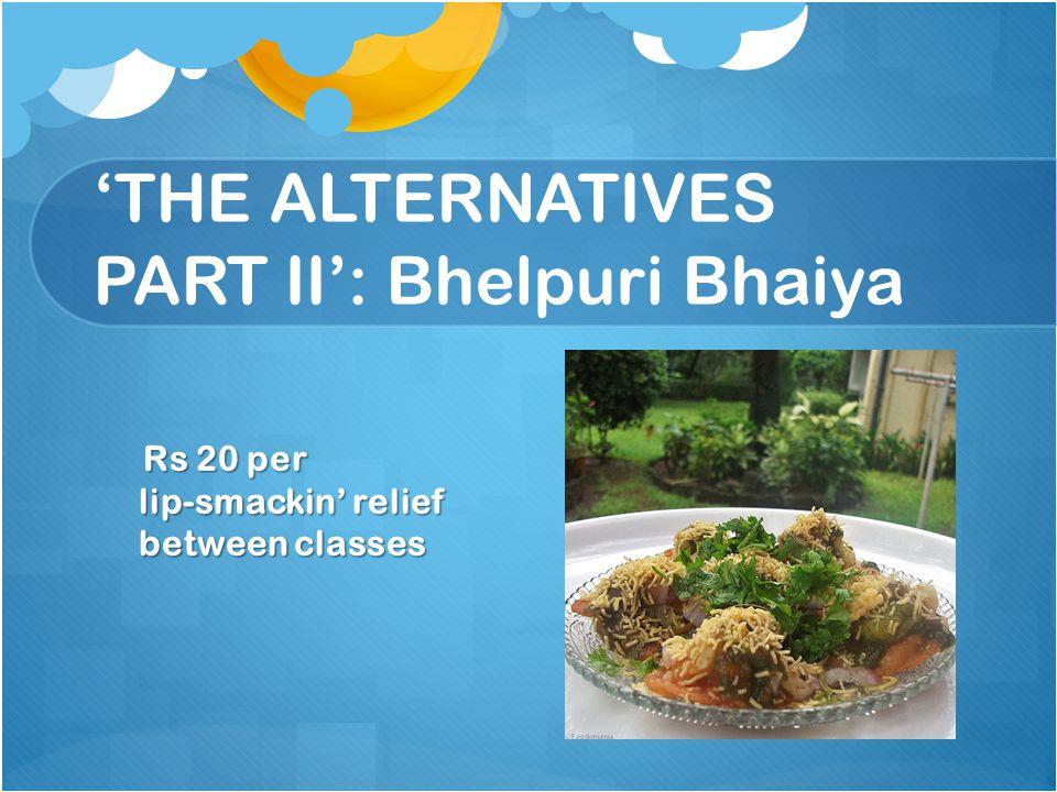 THE ALTERNATIVES PART II: Bhelpuri Bhaiya Rs 20 per lip-smackin relief between classes Rs 20 per lip-smackin relief between classes