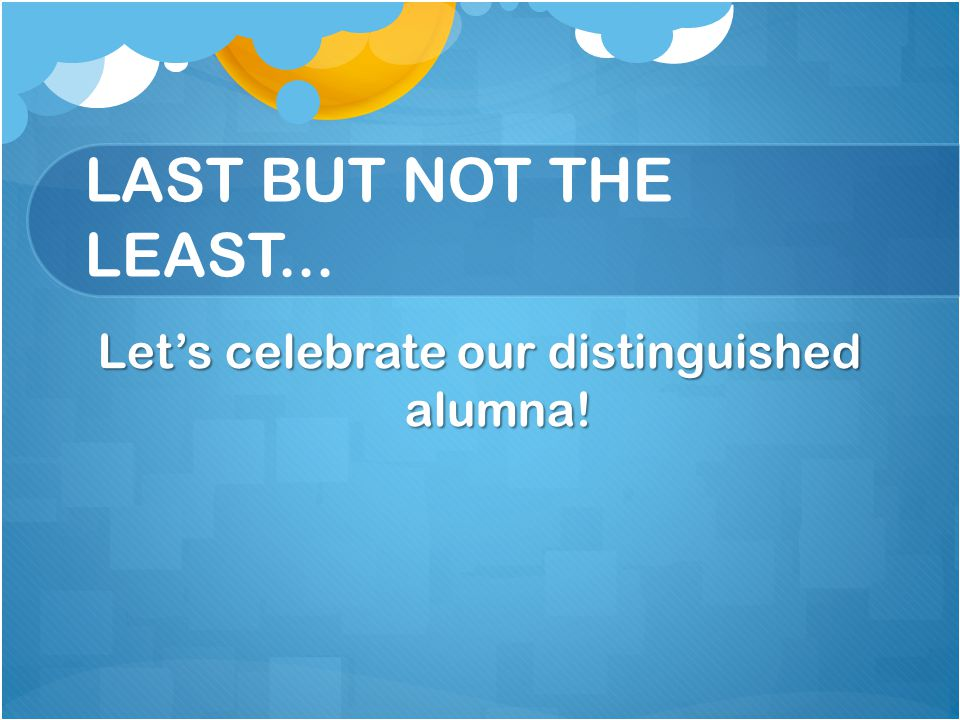 LAST BUT NOT THE LEAST... Lets celebrate our distinguished alumna!