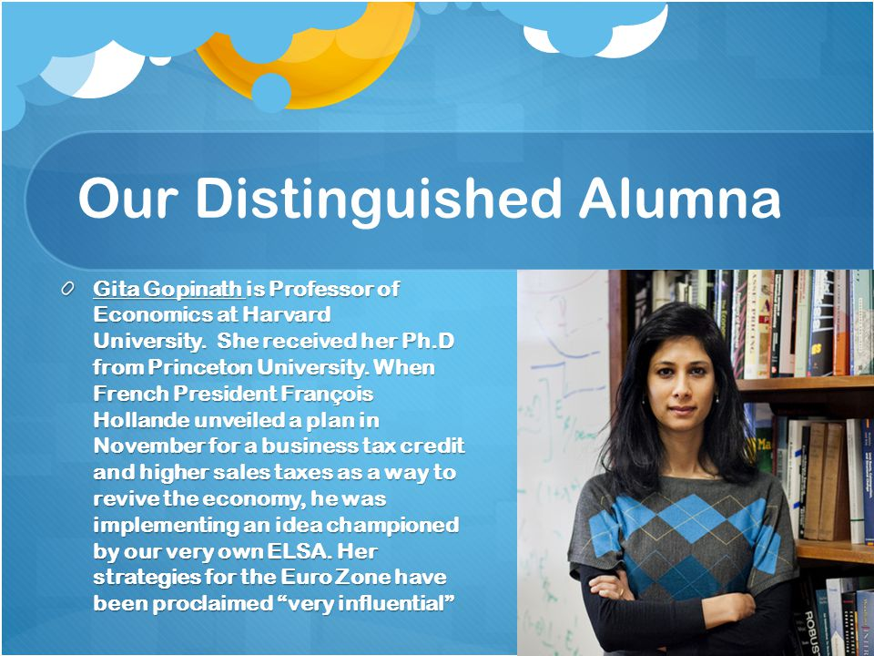 Our Distinguished Alumna Gita Gopinath is Professor of Economics at Harvard University. She received her Ph.D from Princeton University. When French P