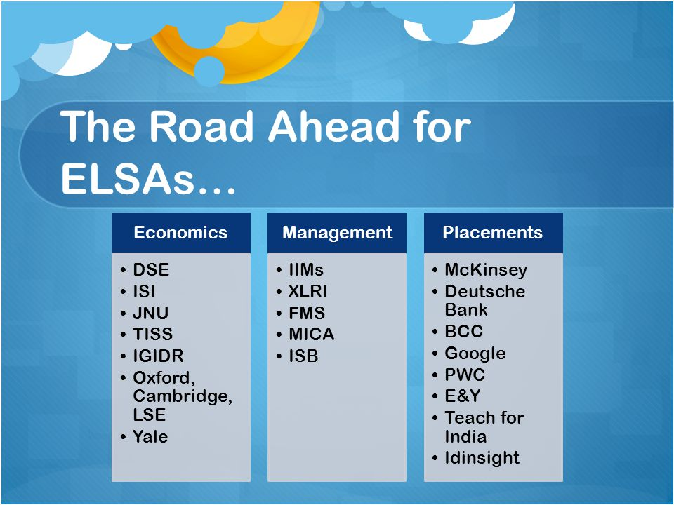The Road Ahead for ELSAs… Economics DSE ISI JNU TISS IGIDR Oxford, Cambridge, LSE Yale Management IIMs XLRI FMS MICA ISB Placements McKinsey Deutsche