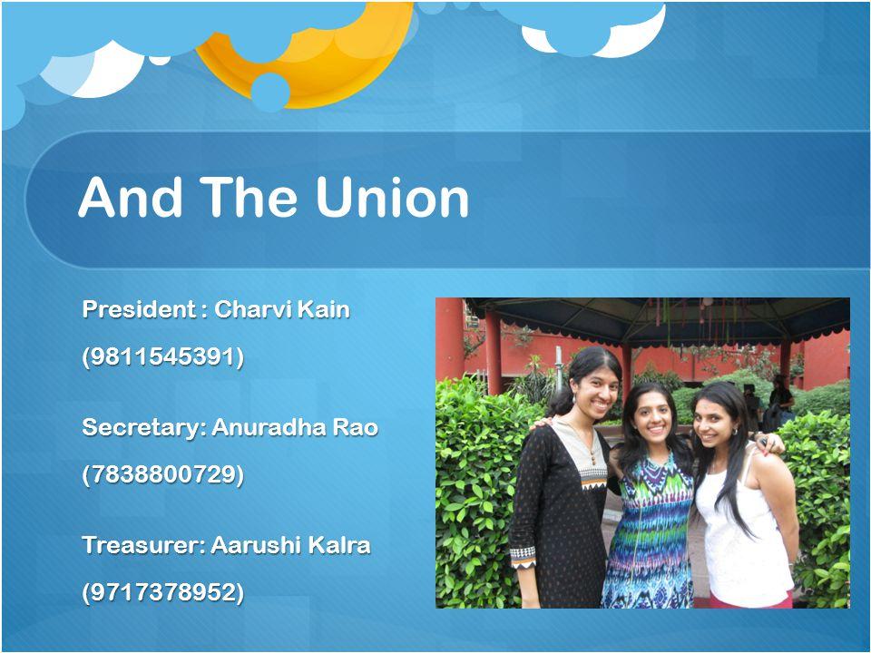 And The Union President : Charvi Kain (9811545391) Secretary: Anuradha Rao (7838800729) Treasurer: Aarushi Kalra (9717378952)