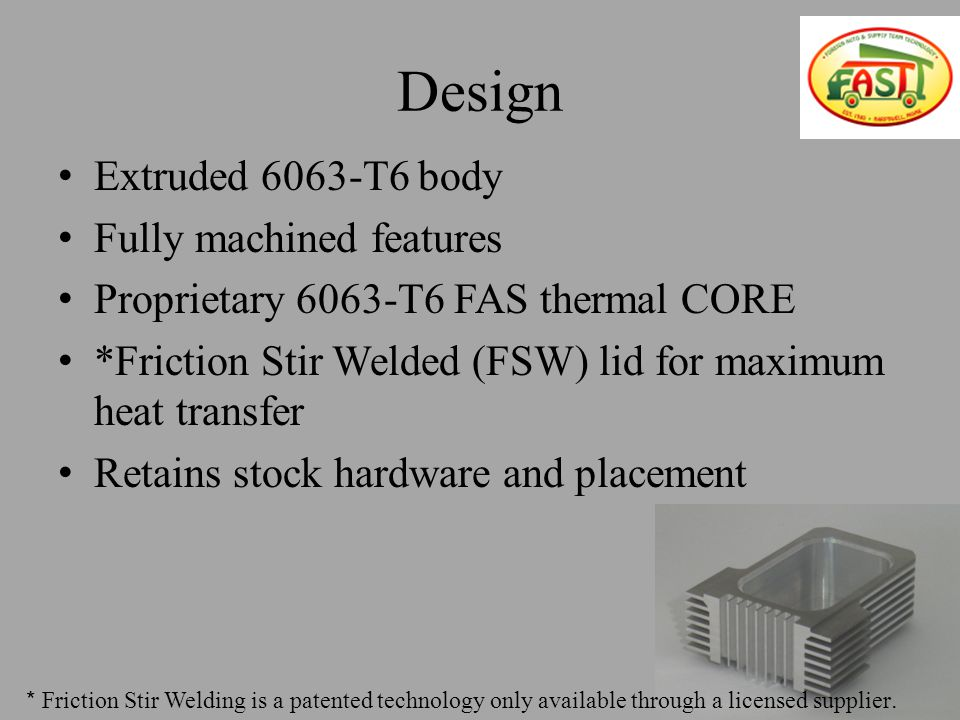 Design Extruded 6063-T6 body Fully machined features Proprietary 6063-T6 FAS thermal CORE *Friction Stir Welded (FSW) lid for maximum heat transfer Retains stock hardware and placement * Friction Stir Welding is a patented technology only available through a licensed supplier.