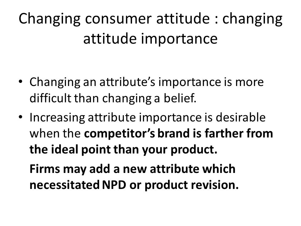 Changing an attributes importance is more difficult than changing a belief. Increasing attribute importance is desirable when the competitors brand is