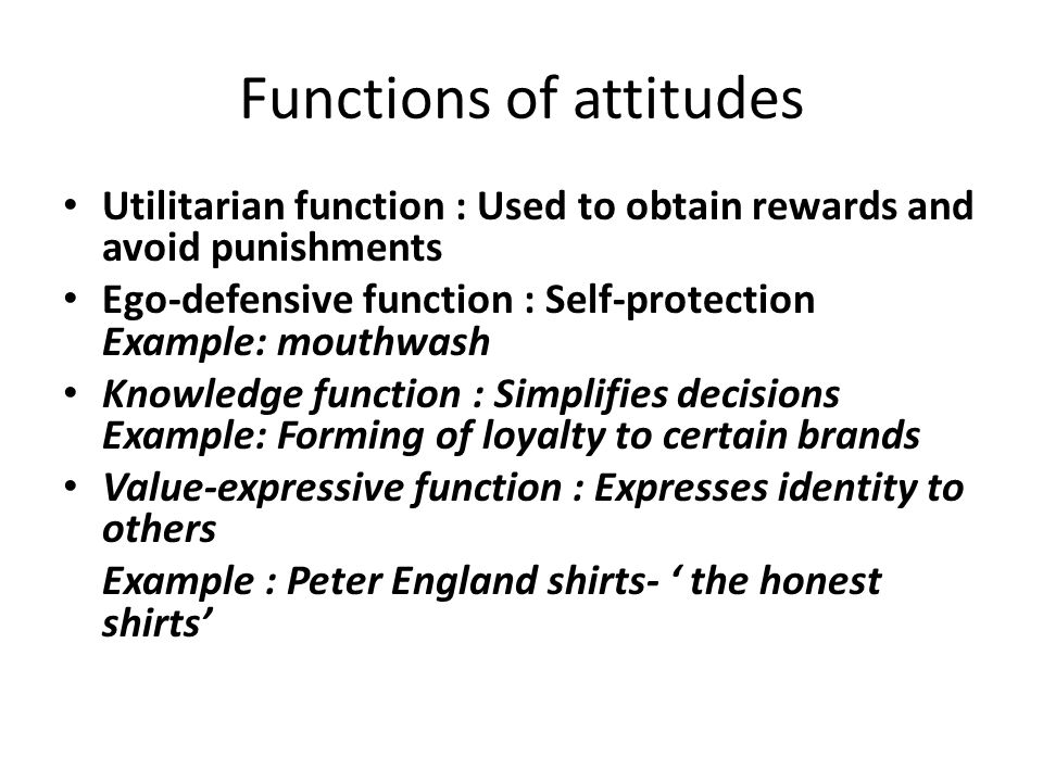 Functions of attitudes Utilitarian function : Used to obtain rewards and avoid punishments Ego-defensive function : Self-protection Example: mouthwash