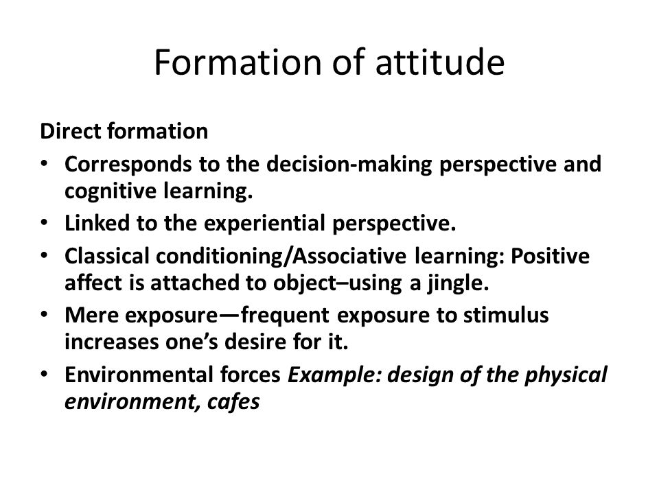 Formation of attitude Direct formation Corresponds to the decision-making perspective and cognitive learning. Linked to the experiential perspective.