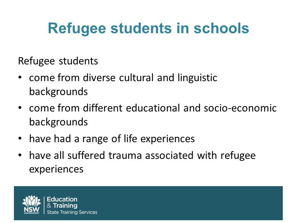 Refugee students in schools Refugee students come from diverse cultural and linguistic backgrounds come from different educational and socio-economic backgrounds have had a range of life experiences have all suffered trauma associated with refugee experiences