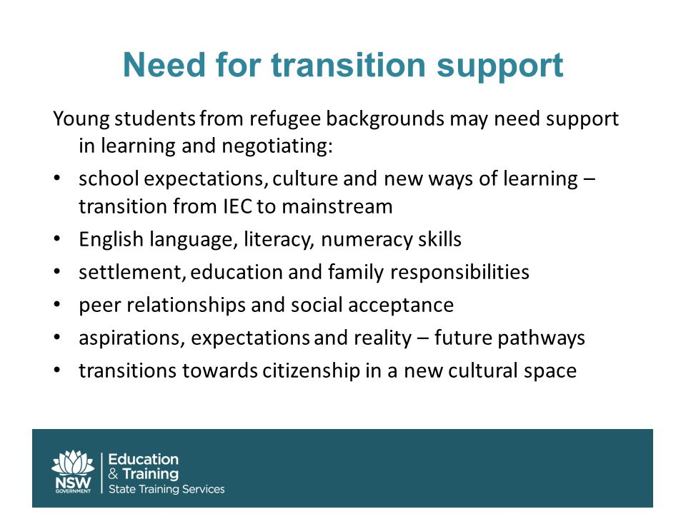 Need for transition support Young students from refugee backgrounds may need support in learning and negotiating: school expectations, culture and new ways of learning – transition from IEC to mainstream English language, literacy, numeracy skills settlement, education and family responsibilities peer relationships and social acceptance aspirations, expectations and reality – future pathways transitions towards citizenship in a new cultural space