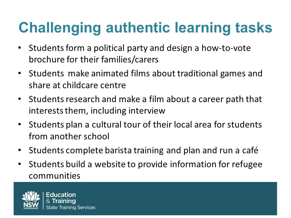 Challenging authentic learning tasks Students form a political party and design a how-to-vote brochure for their families/carers Students make animate