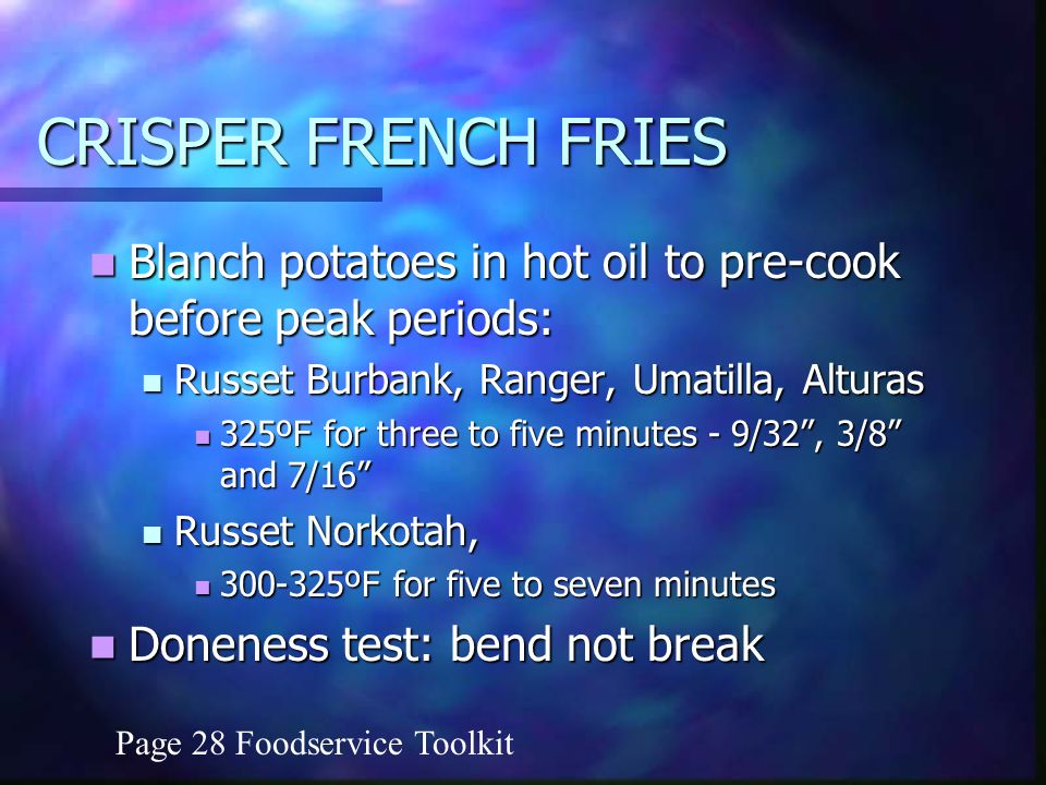 CRISPER FRENCH FRIES Blanch potatoes in hot oil to pre-cook before peak periods: Blanch potatoes in hot oil to pre-cook before peak periods: Russet Burbank, Ranger, Umatilla, Alturas Russet Burbank, Ranger, Umatilla, Alturas 325ºF for three to five minutes - 9/32, 3/8 and 7/16 325ºF for three to five minutes - 9/32, 3/8 and 7/16 Russet Norkotah, Russet Norkotah, ºF for five to seven minutes ºF for five to seven minutes Doneness test: bend not break Doneness test: bend not break Page 28 Foodservice Toolkit