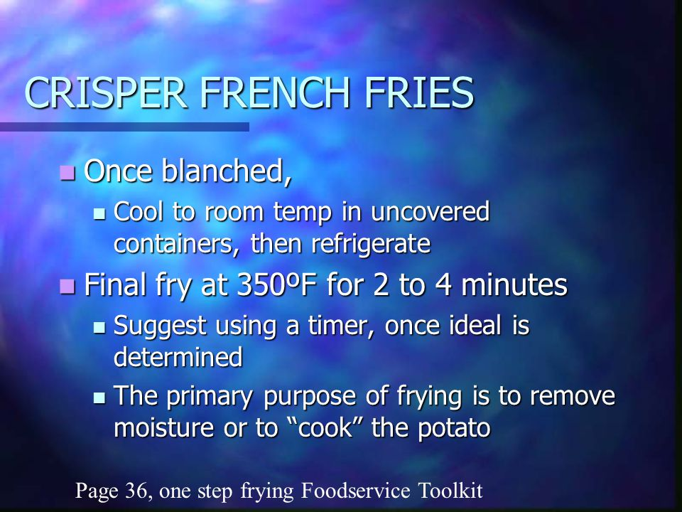 CRISPER FRENCH FRIES Once blanched, Once blanched, Cool to room temp in uncovered containers, then refrigerate Cool to room temp in uncovered containers, then refrigerate Final fry at 350ºF for 2 to 4 minutes Final fry at 350ºF for 2 to 4 minutes Suggest using a timer, once ideal is determined Suggest using a timer, once ideal is determined The primary purpose of frying is to remove moisture or to cook the potato The primary purpose of frying is to remove moisture or to cook the potato Page 36, one step frying Foodservice Toolkit