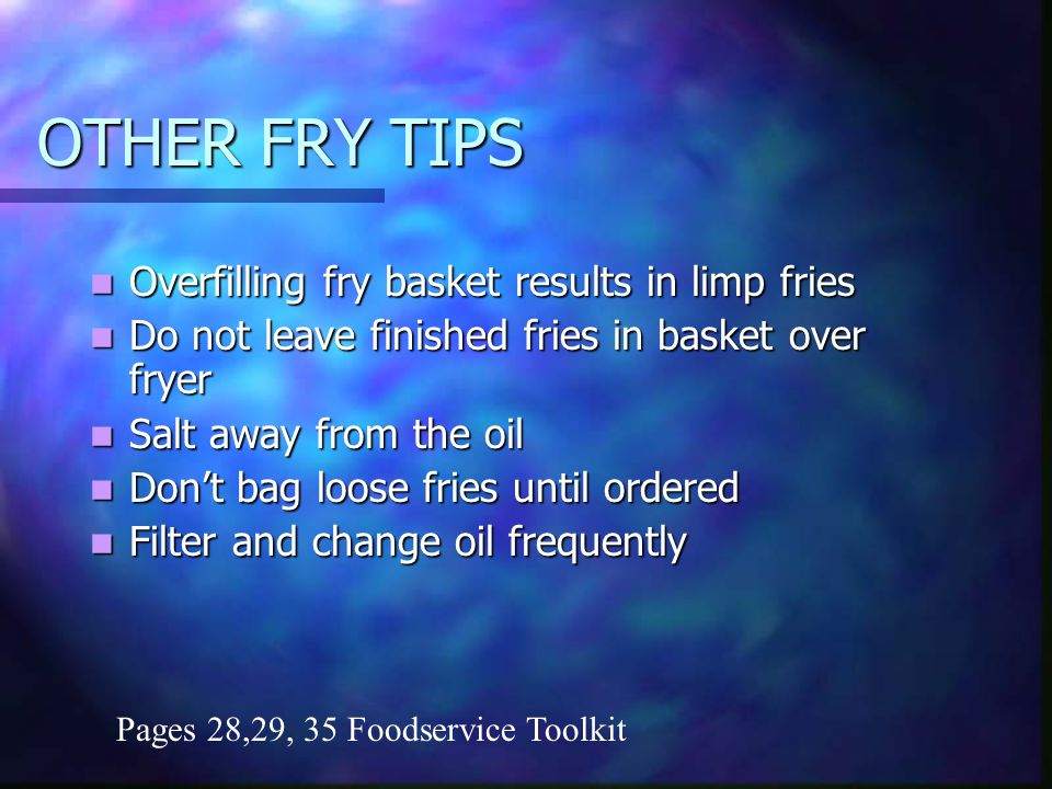 OTHER FRY TIPS Overfilling fry basket results in limp fries Overfilling fry basket results in limp fries Do not leave finished fries in basket over fryer Do not leave finished fries in basket over fryer Salt away from the oil Salt away from the oil Dont bag loose fries until ordered Dont bag loose fries until ordered Filter and change oil frequently Filter and change oil frequently Pages 28,29, 35 Foodservice Toolkit