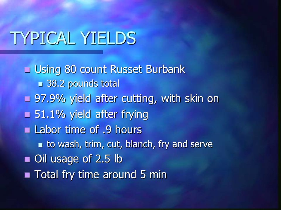 TYPICAL YIELDS Using 80 count Russet Burbank Using 80 count Russet Burbank 38.2 pounds total 38.2 pounds total 97.9% yield after cutting, with skin on 97.9% yield after cutting, with skin on 51.1% yield after frying 51.1% yield after frying Labor time of.9 hours Labor time of.9 hours to wash, trim, cut, blanch, fry and serve to wash, trim, cut, blanch, fry and serve Oil usage of 2.5 lb Oil usage of 2.5 lb Total fry time around 5 min Total fry time around 5 min