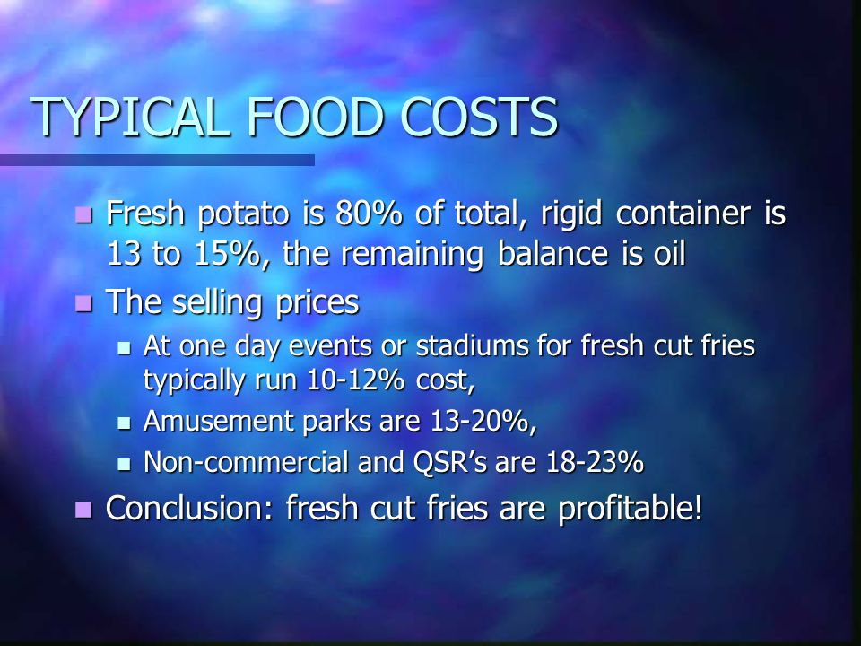 TYPICAL FOOD COSTS Fresh potato is 80% of total, rigid container is 13 to 15%, the remaining balance is oil Fresh potato is 80% of total, rigid container is 13 to 15%, the remaining balance is oil The selling prices The selling prices At one day events or stadiums for fresh cut fries typically run 10-12% cost, At one day events or stadiums for fresh cut fries typically run 10-12% cost, Amusement parks are 13-20%, Amusement parks are 13-20%, Non-commercial and QSRs are 18-23% Non-commercial and QSRs are 18-23% Conclusion: fresh cut fries are profitable.