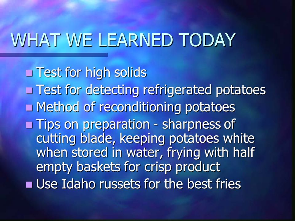 WHAT WE LEARNED TODAY Test for high solids Test for high solids Test for detecting refrigerated potatoes Test for detecting refrigerated potatoes Method of reconditioning potatoes Method of reconditioning potatoes Tips on preparation - sharpness of cutting blade, keeping potatoes white when stored in water, frying with half empty baskets for crisp product Tips on preparation - sharpness of cutting blade, keeping potatoes white when stored in water, frying with half empty baskets for crisp product Use Idaho russets for the best fries Use Idaho russets for the best fries