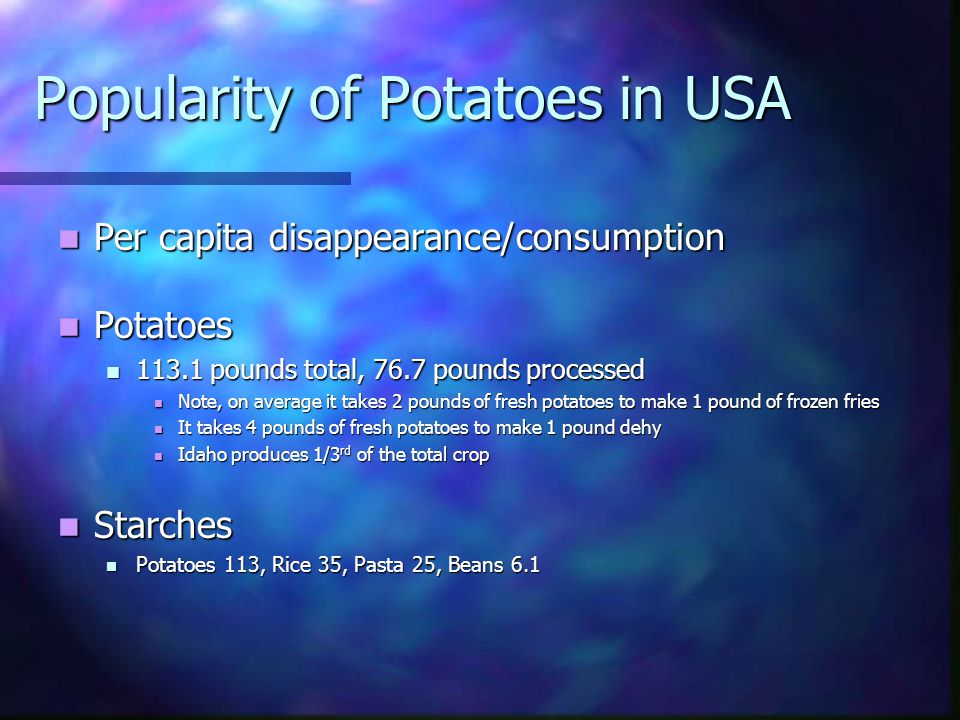 Popularity of Potatoes in USA Per capita disappearance/consumption Per capita disappearance/consumption Potatoes Potatoes 113.1 pounds total, 76.7 pounds processed 113.1 pounds total, 76.7 pounds processed Note, on average it takes 2 pounds of fresh potatoes to make 1 pound of frozen fries Note, on average it takes 2 pounds of fresh potatoes to make 1 pound of frozen fries It takes 4 pounds of fresh potatoes to make 1 pound dehy It takes 4 pounds of fresh potatoes to make 1 pound dehy Idaho produces 1/3 rd of the total crop Idaho produces 1/3 rd of the total crop Starches Starches Potatoes 113, Rice 35, Pasta 25, Beans 6.1 Potatoes 113, Rice 35, Pasta 25, Beans 6.1