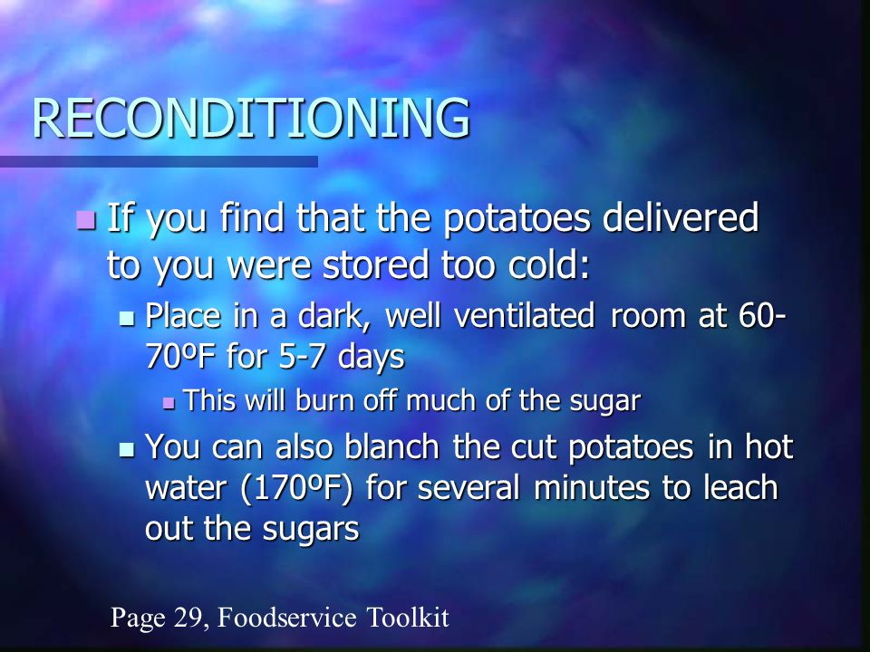 RECONDITIONING If you find that the potatoes delivered to you were stored too cold: If you find that the potatoes delivered to you were stored too cold: Place in a dark, well ventilated room at ºF for 5-7 days Place in a dark, well ventilated room at ºF for 5-7 days This will burn off much of the sugar This will burn off much of the sugar You can also blanch the cut potatoes in hot water (170ºF) for several minutes to leach out the sugars You can also blanch the cut potatoes in hot water (170ºF) for several minutes to leach out the sugars Page 29, Foodservice Toolkit