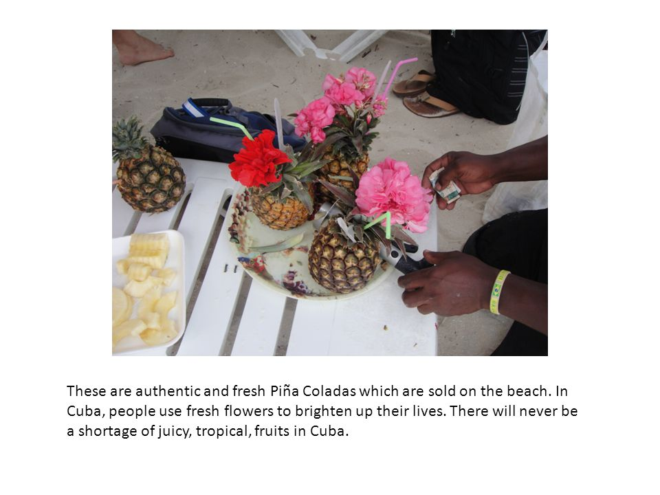 These are authentic and fresh Piña Coladas which are sold on the beach. In Cuba, people use fresh flowers to brighten up their lives. There will never