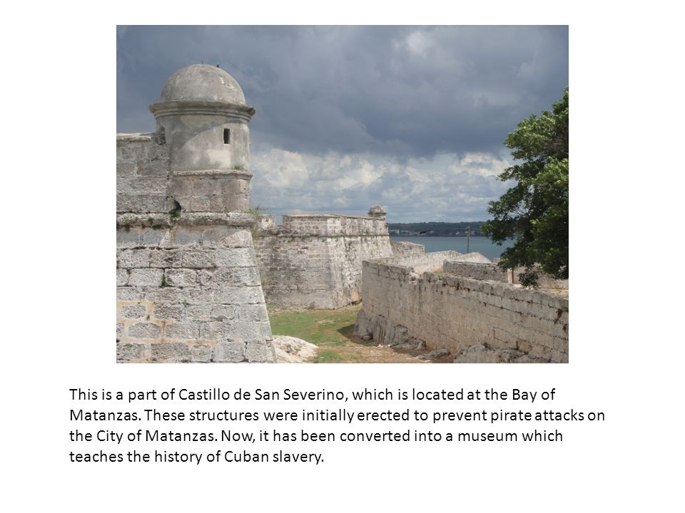 This is a part of Castillo de San Severino, which is located at the Bay of Matanzas. These structures were initially erected to prevent pirate attacks