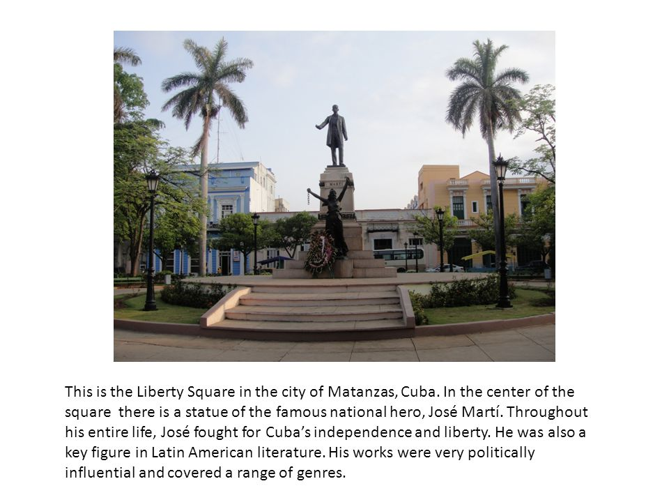 This is the Liberty Square in the city of Matanzas, Cuba. In the center of the square there is a statue of the famous national hero, José Martí. Throu