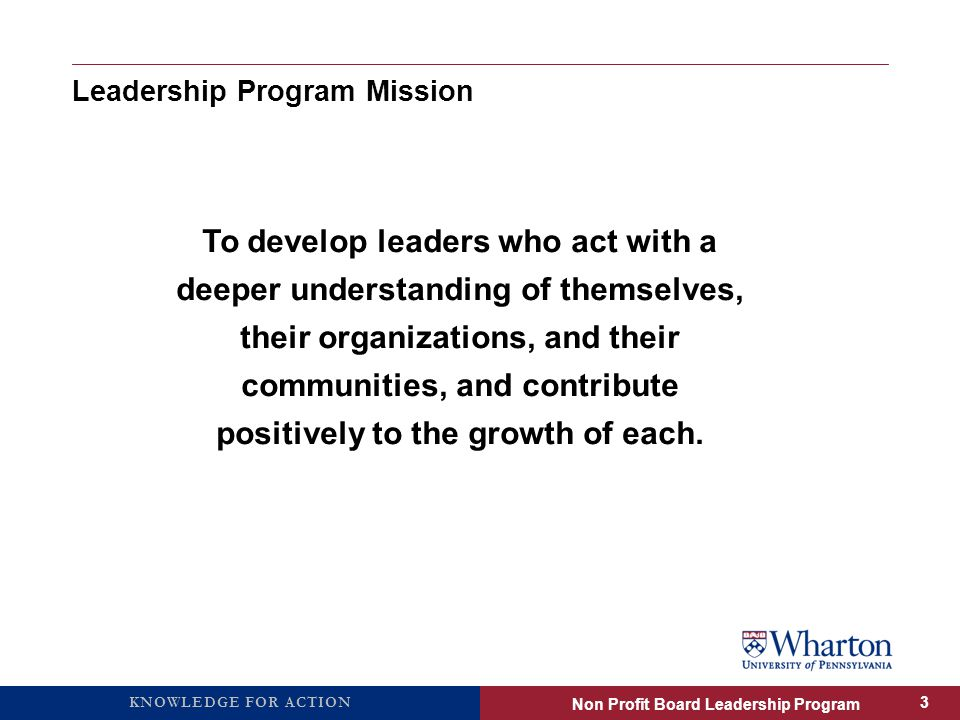 KNOWLEDGE FOR ACTION Leadership Program Mission To develop leaders who act with a deeper understanding of themselves, their organizations, and their communities, and contribute positively to the growth of each.