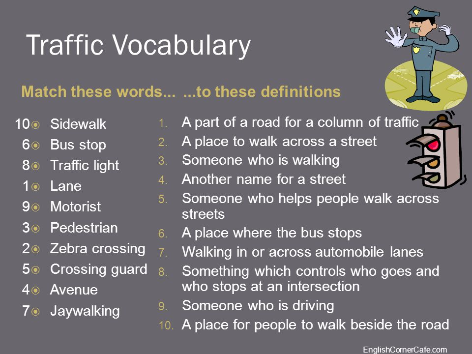 Traffic Vocabulary Match these words......to these definitions Sidewalk Bus stop Traffic light Lane Motorist Pedestrian Zebra crossing Crossing guard Avenue Jaywalking 1.