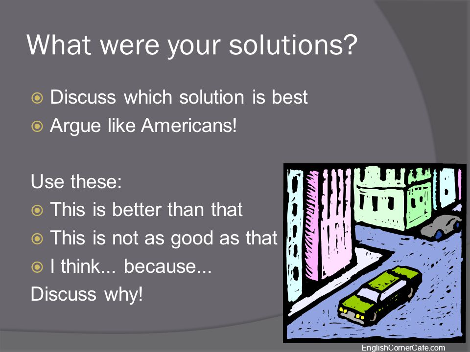 What were your solutions. Discuss which solution is best Argue like Americans.
