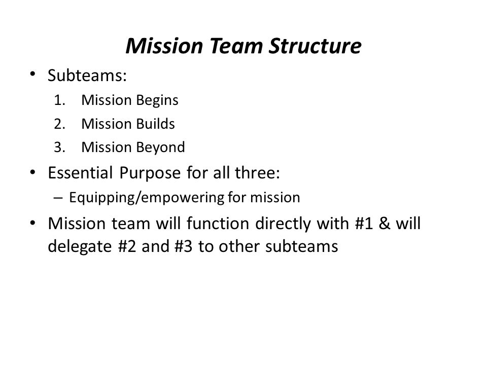 Mission Team Structure Subteams: 1.Mission Begins 2.Mission Builds 3.Mission Beyond Essential Purpose for all three: – Equipping/empowering for mission Mission team will function directly with #1 & will delegate #2 and #3 to other subteams