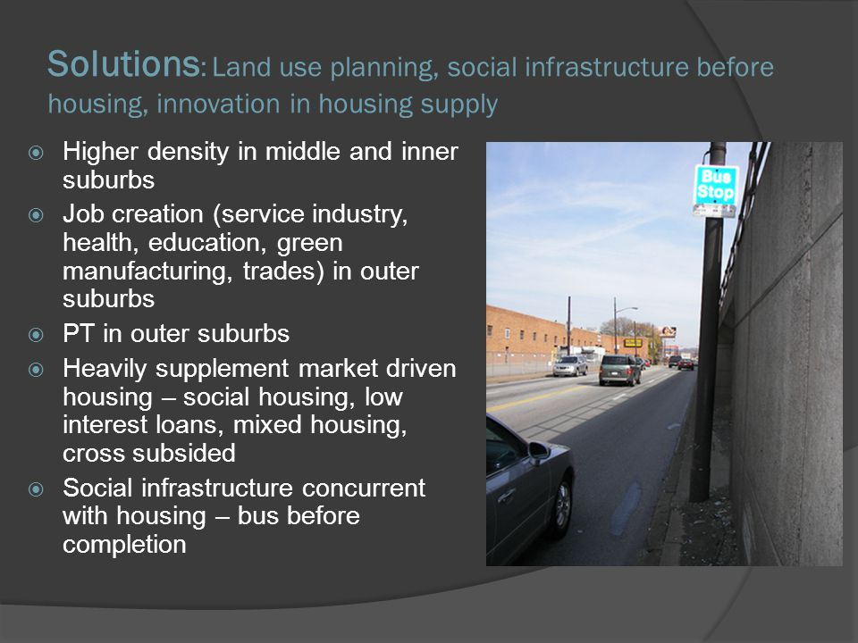 Solutions : Land use planning, social infrastructure before housing, innovation in housing supply Higher density in middle and inner suburbs Job creation (service industry, health, education, green manufacturing, trades) in outer suburbs PT in outer suburbs Heavily supplement market driven housing – social housing, low interest loans, mixed housing, cross subsided Social infrastructure concurrent with housing – bus before completion