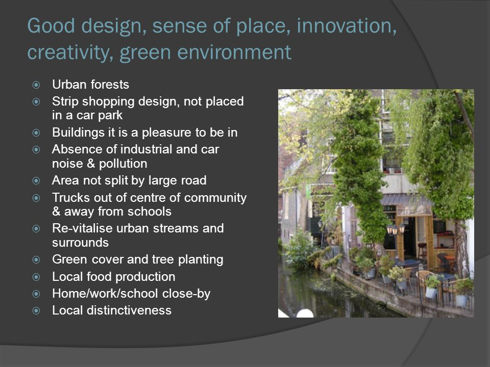 Good design, sense of place, innovation, creativity, green environment Urban forests Strip shopping design, not placed in a car park Buildings it is a pleasure to be in Absence of industrial and car noise & pollution Area not split by large road Trucks out of centre of community & away from schools Re-vitalise urban streams and surrounds Green cover and tree planting Local food production Home/work/school close-by Local distinctiveness
