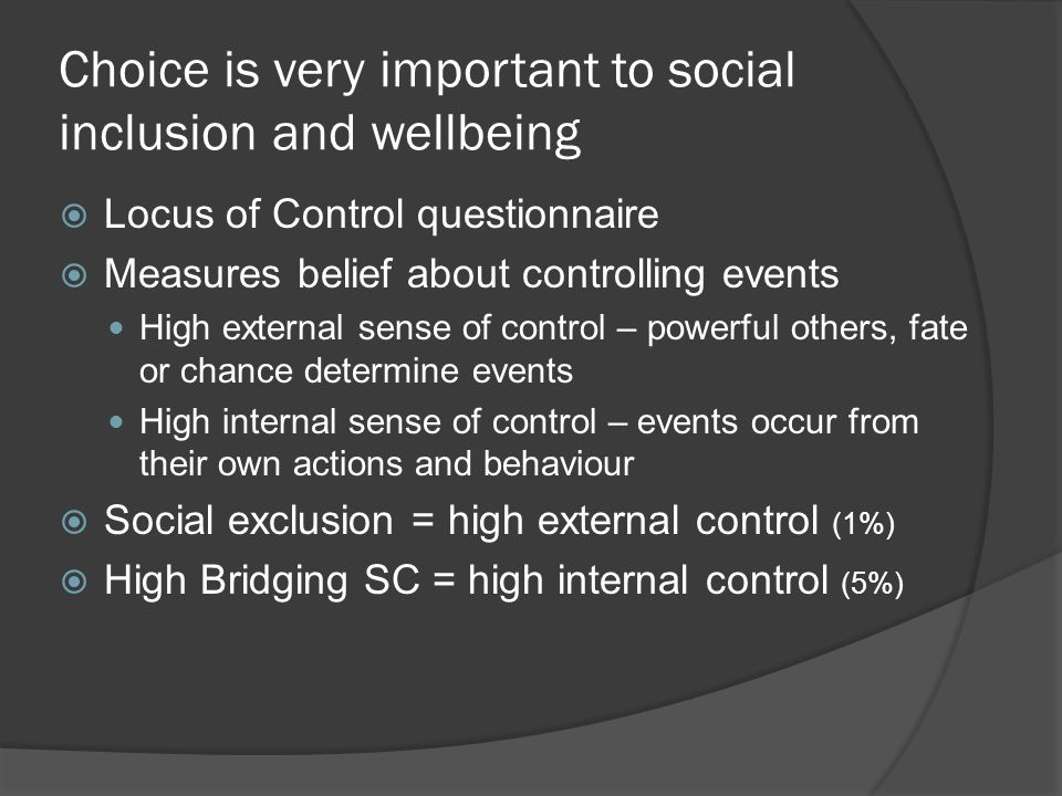 Choice is very important to social inclusion and wellbeing Locus of Control questionnaire Measures belief about controlling events High external sense