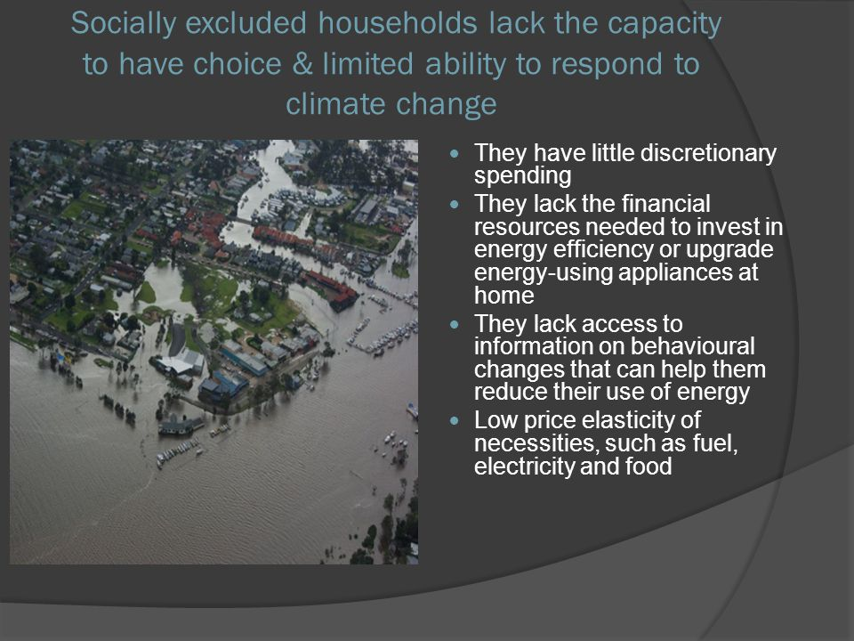 Socially excluded households lack the capacity to have choice & limited ability to respond to climate change They have little discretionary spending T